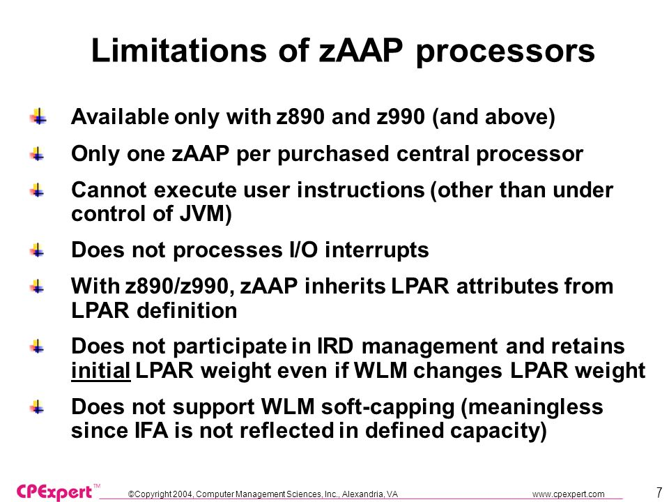 ©Copyright 2004, Computer Management Sciences, Inc., Alexandria, VA www.cpexpert.com 28 References IBM White Paper (WP100489) Mission: zAAP your costs, Running Websphere and Java on the zSeries Application Assist Processor (updated) IBM White Paper (WP100417) z/OS Performance: Capacity Planning Considerations for zAAP Processors IBM EXPO 2005, Session P06 z/OS Performance HOT Topics, Kathy Walsh (IBM Washington Systems Center, Advanced Technical Support) IBM EXPO 2005, Session P25 Everything zAAP, Kathy Walsh (IBM Washington Systems Center, Advanced Technical Support) APAR 0A14131 and APAR 0A13953 http://www-1.ibm.com/servers/eserver/zseries/zaap/gettingstarted/