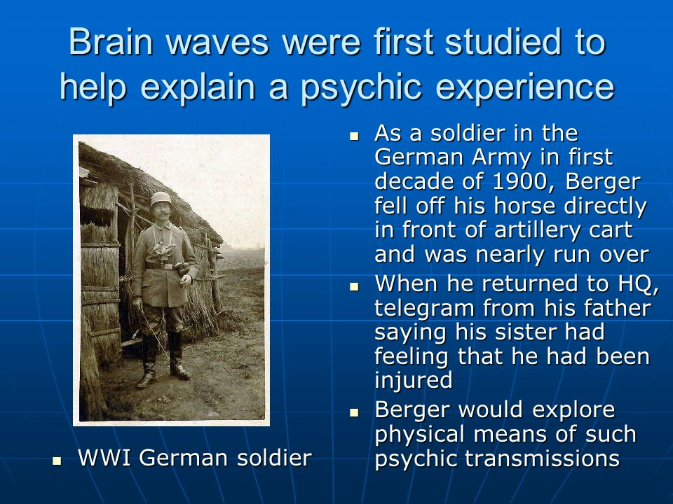 Brain waves were first studied to help explain a psychic experience WWI German soldier WWI German soldier As a soldier in the German Army in first dec