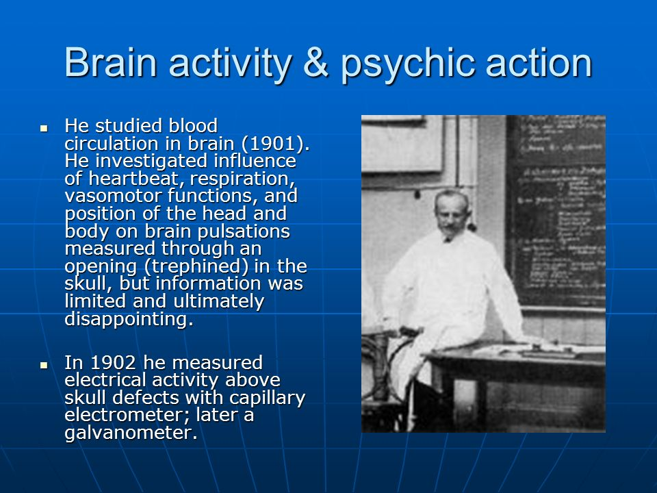 Brain activity & psychic action He studied blood circulation in brain (1901). He investigated influence of heartbeat, respiration, vasomotor functions