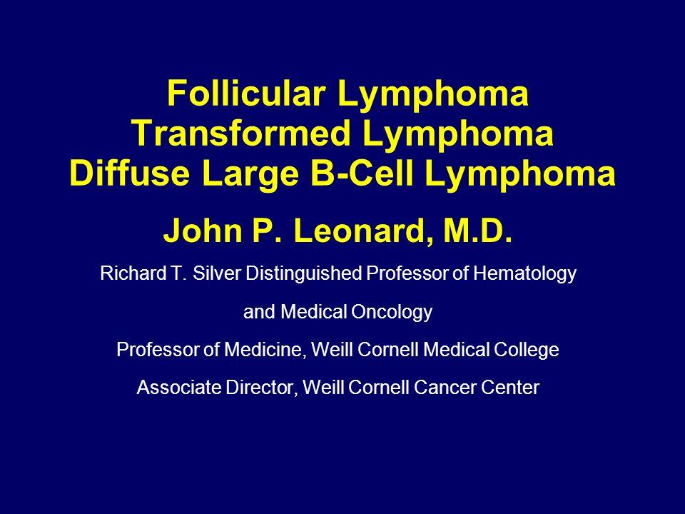 Follicular Lymphoma Transformed Lymphoma Diffuse Large B-Cell Lymphoma John P. Leonard, M.D. Richard T. Silver Distinguished Professor of Hematology a