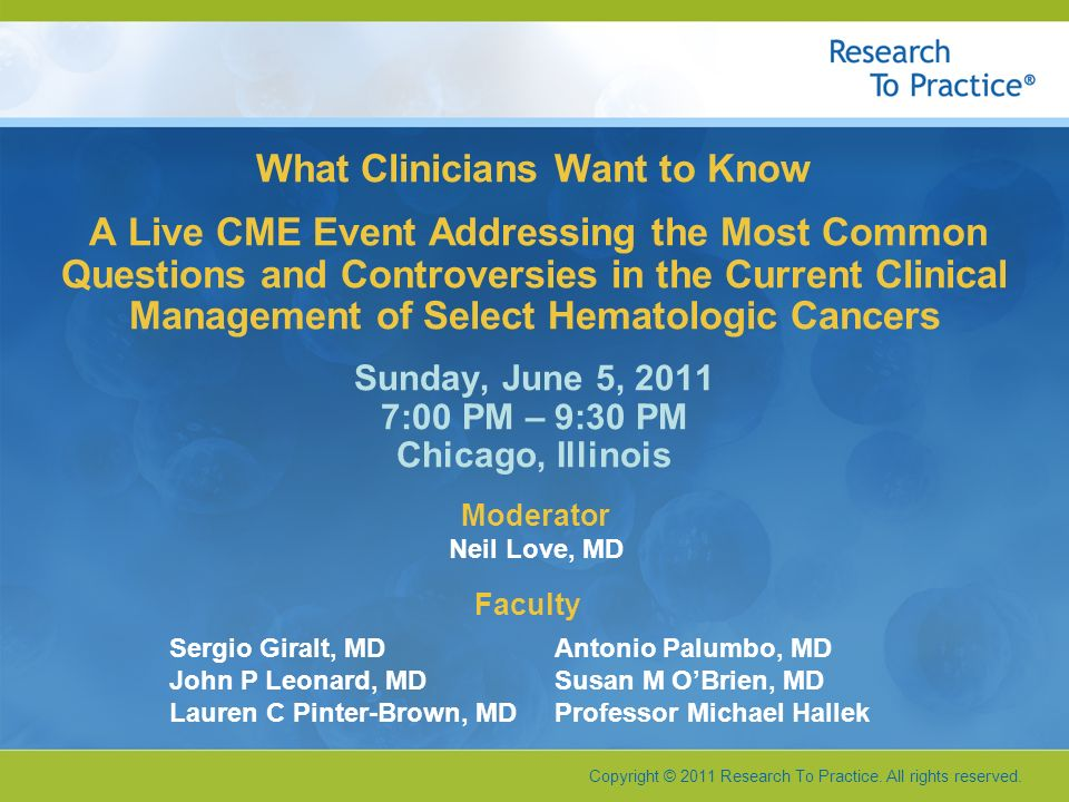 Copyright © 2011 Research To Practice. All rights reserved. What Clinicians Want to Know A Live CME Event Addressing the Most Common Questions and Con