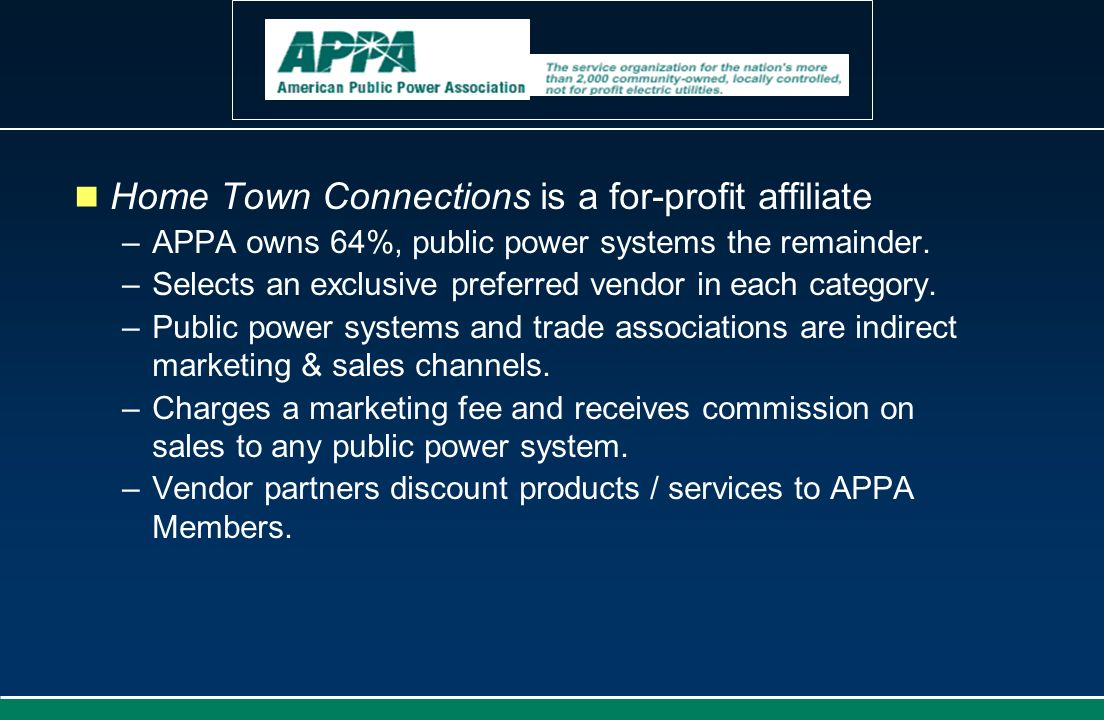 Home Town Connections is a for-profit affiliate –APPA owns 64%, public power systems the remainder. –Selects an exclusive preferred vendor in each cat