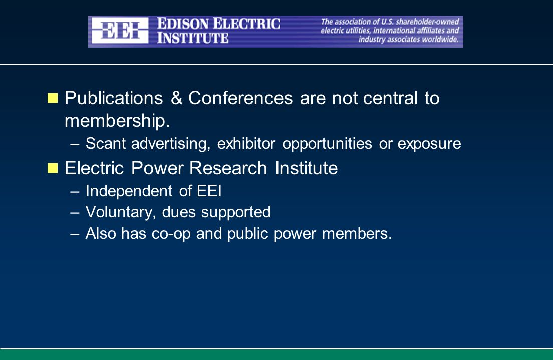 Publications & Conferences are not central to membership. –Scant advertising, exhibitor opportunities or exposure Electric Power Research Institute –I