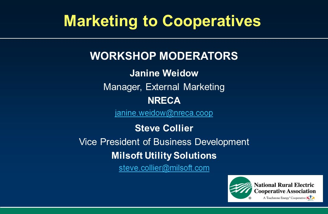 Marketing to Cooperatives WORKSHOP MODERATORS Janine Weidow Manager, External Marketing NRECA janine.weidow@nreca.coop Steve Collier Vice President of