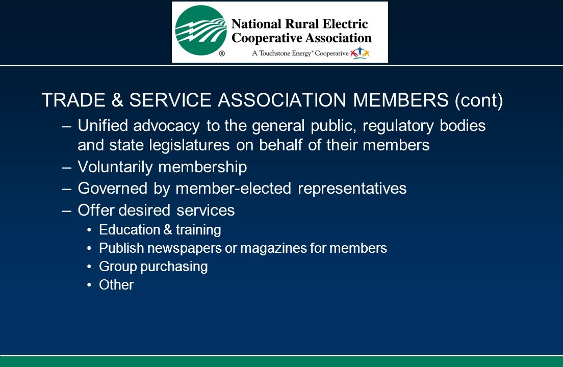 TRADE & SERVICE ASSOCIATION MEMBERS (cont) –Unified advocacy to the general public, regulatory bodies and state legislatures on behalf of their member