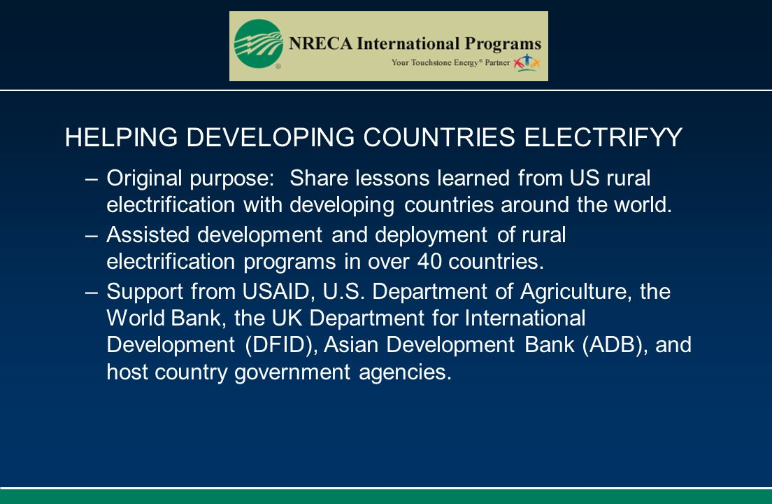 HELPING DEVELOPING COUNTRIES ELECTRIFYY –Original purpose: Share lessons learned from US rural electrification with developing countries around the wo