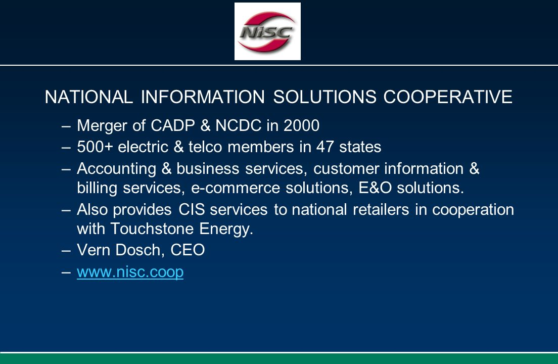 NATIONAL INFORMATION SOLUTIONS COOPERATIVE –Merger of CADP & NCDC in 2000 –500+ electric & telco members in 47 states –Accounting & business services,