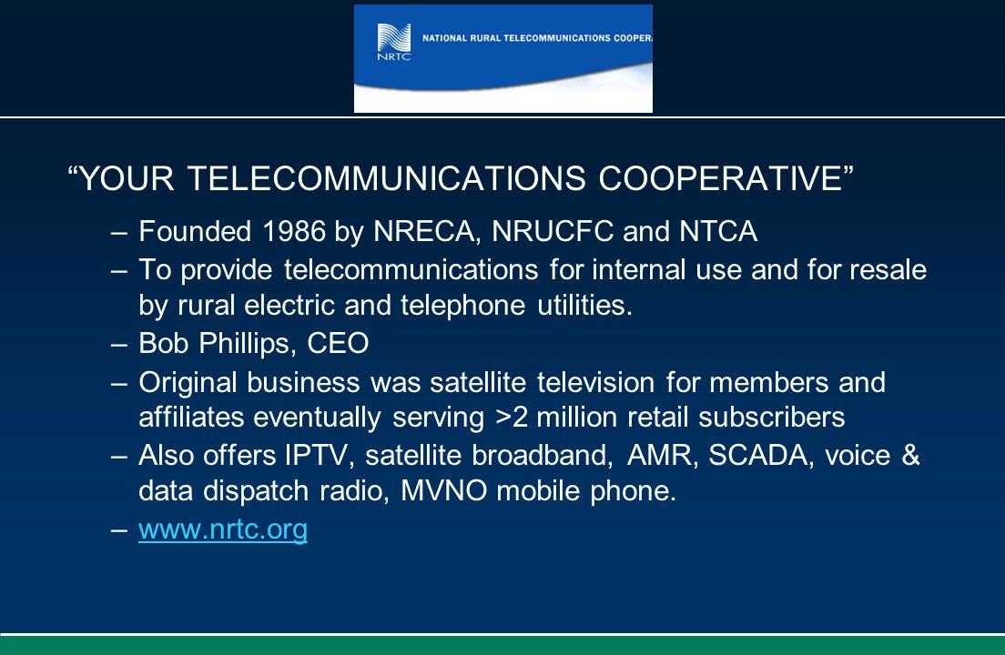 YOUR TELECOMMUNICATIONS COOPERATIVE –Founded 1986 by NRECA, NRUCFC and NTCA –To provide telecommunications for internal use and for resale by rural el