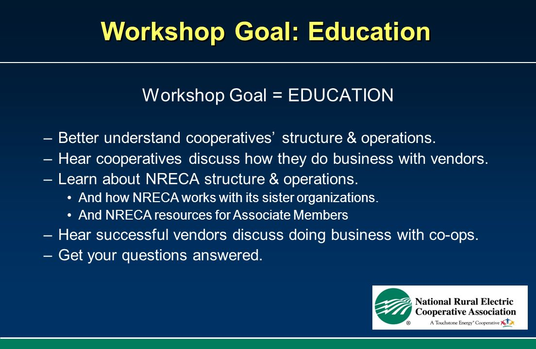 Workshop Goal: Education Workshop Goal = EDUCATION –Better understand cooperatives structure & operations. –Hear cooperatives discuss how they do busi