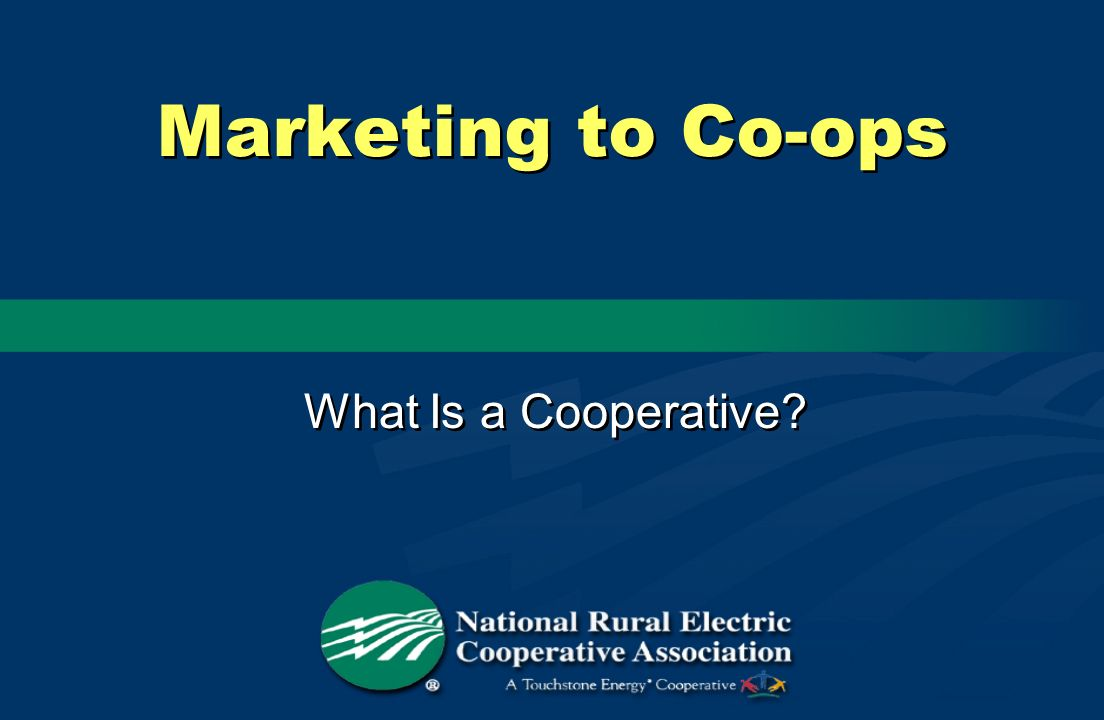 Marketing to Co-ops What Is a Cooperative?
