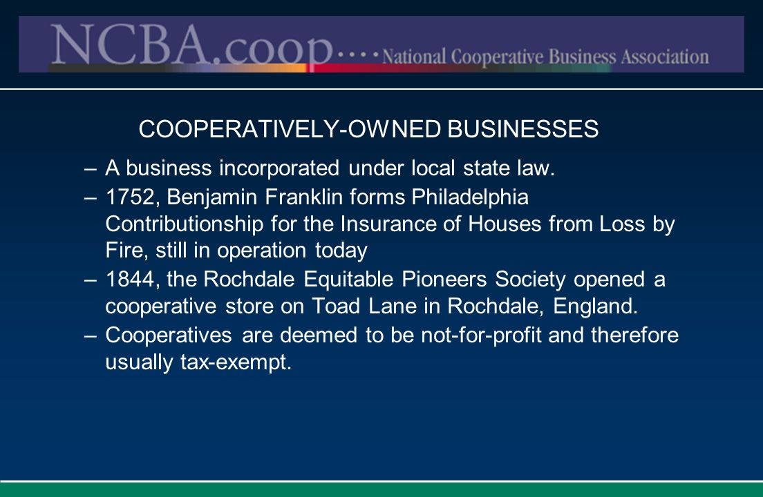 COOPERATIVELY-OWNED BUSINESSES –A business incorporated under local state law. –1752, Benjamin Franklin forms Philadelphia Contributionship for the In