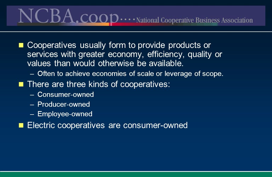 Cooperatives usually form to provide products or services with greater economy, efficiency, quality or values than would otherwise be available. –Ofte