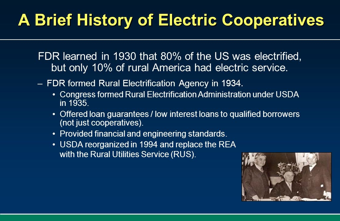 A Brief History of Electric Cooperatives FDR learned in 1930 that 80% of the US was electrified, but only 10% of rural America had electric service. –
