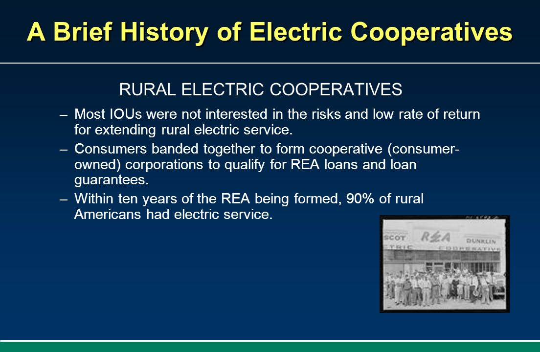 A Brief History of Electric Cooperatives RURAL ELECTRIC COOPERATIVES –Most IOUs were not interested in the risks and low rate of return for extending