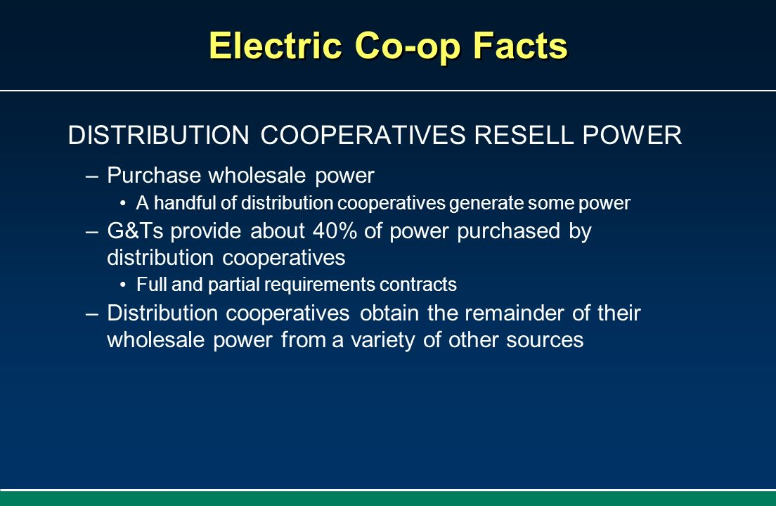 DISTRIBUTION COOPERATIVES RESELL POWER –Purchase wholesale power A handful of distribution cooperatives generate some power –G&Ts provide about 40% of