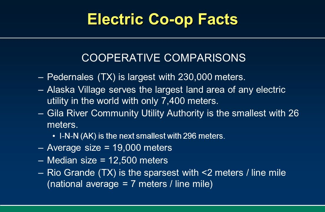 COOPERATIVE COMPARISONS –Pedernales (TX) is largest with 230,000 meters. –Alaska Village serves the largest land area of any electric utility in the w