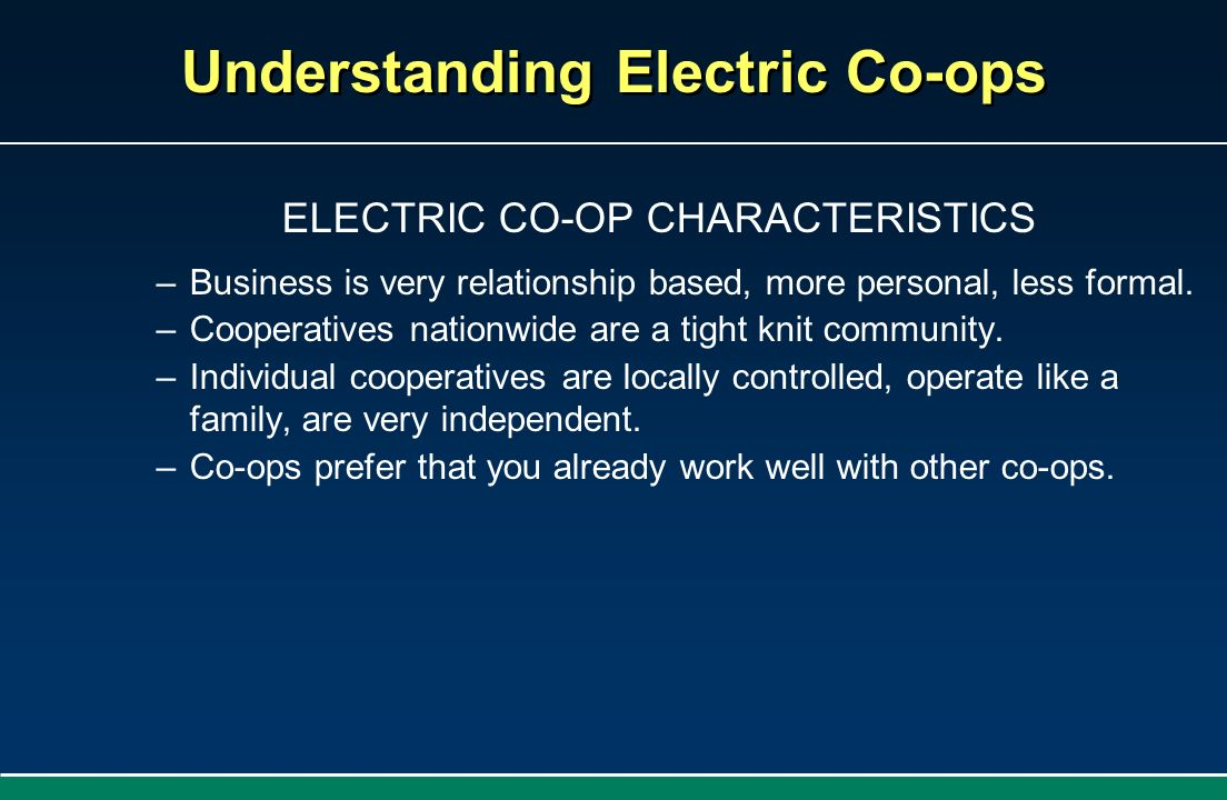 Understanding Electric Co-ops ELECTRIC CO-OP CHARACTERISTICS –Business is very relationship based, more personal, less formal. –Cooperatives nationwid