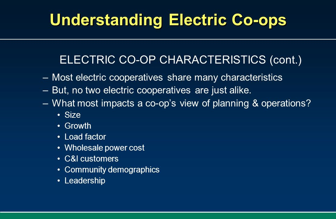 Understanding Electric Co-ops ELECTRIC CO-OP CHARACTERISTICS (cont.) –Most electric cooperatives share many characteristics –But, no two electric coop