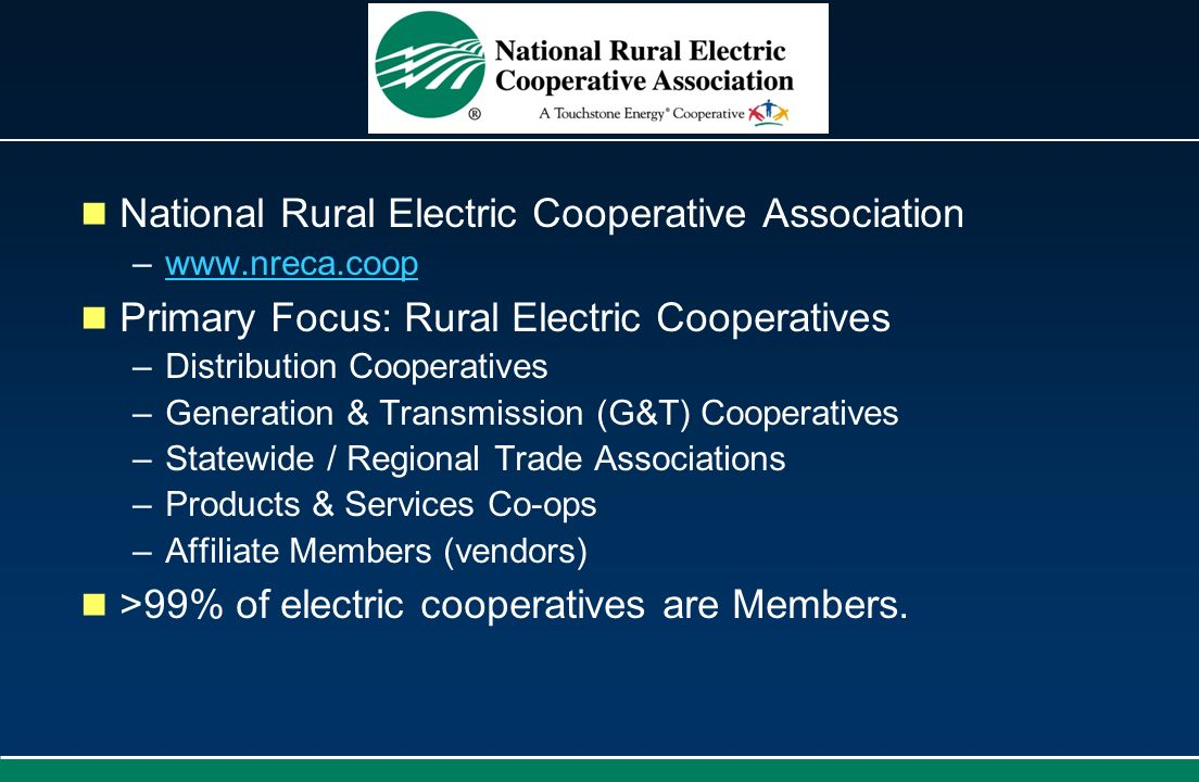 National Rural Electric Cooperative Association –www.nreca.coopwww.nreca.coop Primary Focus: Rural Electric Cooperatives –Distribution Cooperatives –G