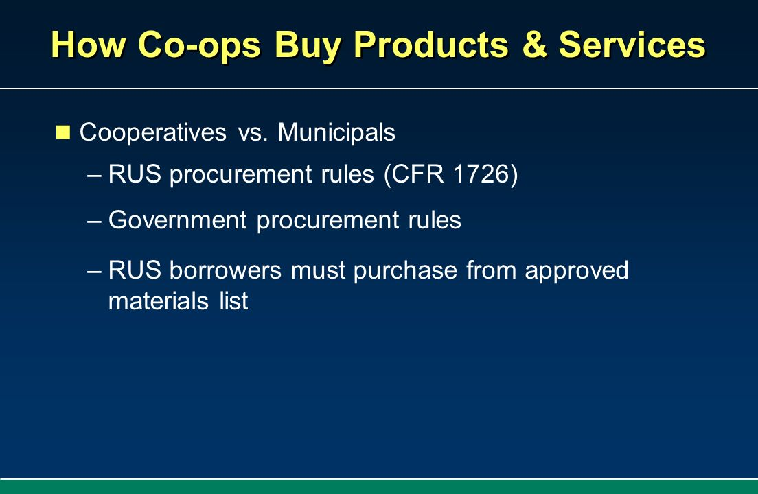 How Co-ops Buy Products & Services Cooperatives vs. Municipals –RUS procurement rules (CFR 1726) –Government procurement rules –RUS borrowers must pur