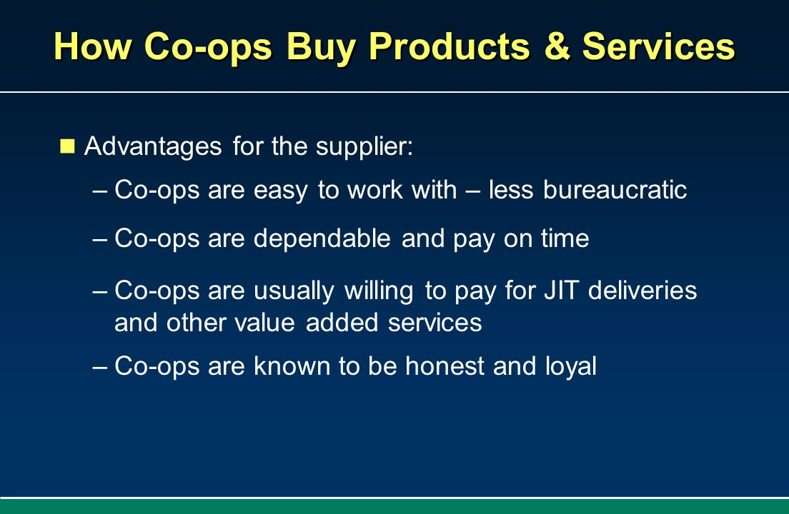 How Co-ops Buy Products & Services Advantages for the supplier: –Co-ops are easy to work with – less bureaucratic –Co-ops are dependable and pay on ti