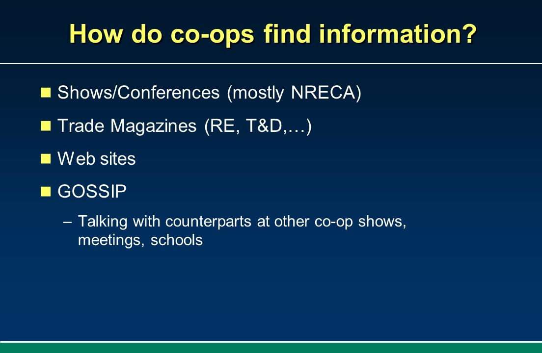 How do co-ops find information? Shows/Conferences (mostly NRECA) Trade Magazines (RE, T&D,…) Web sites GOSSIP –Talking with counterparts at other co-o