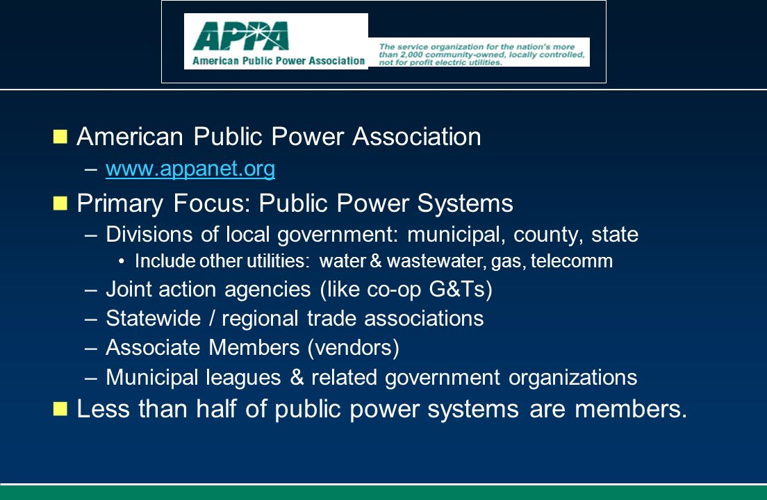 American Public Power Association –www.appanet.orgwww.appanet.org Primary Focus: Public Power Systems –Divisions of local government: municipal, count