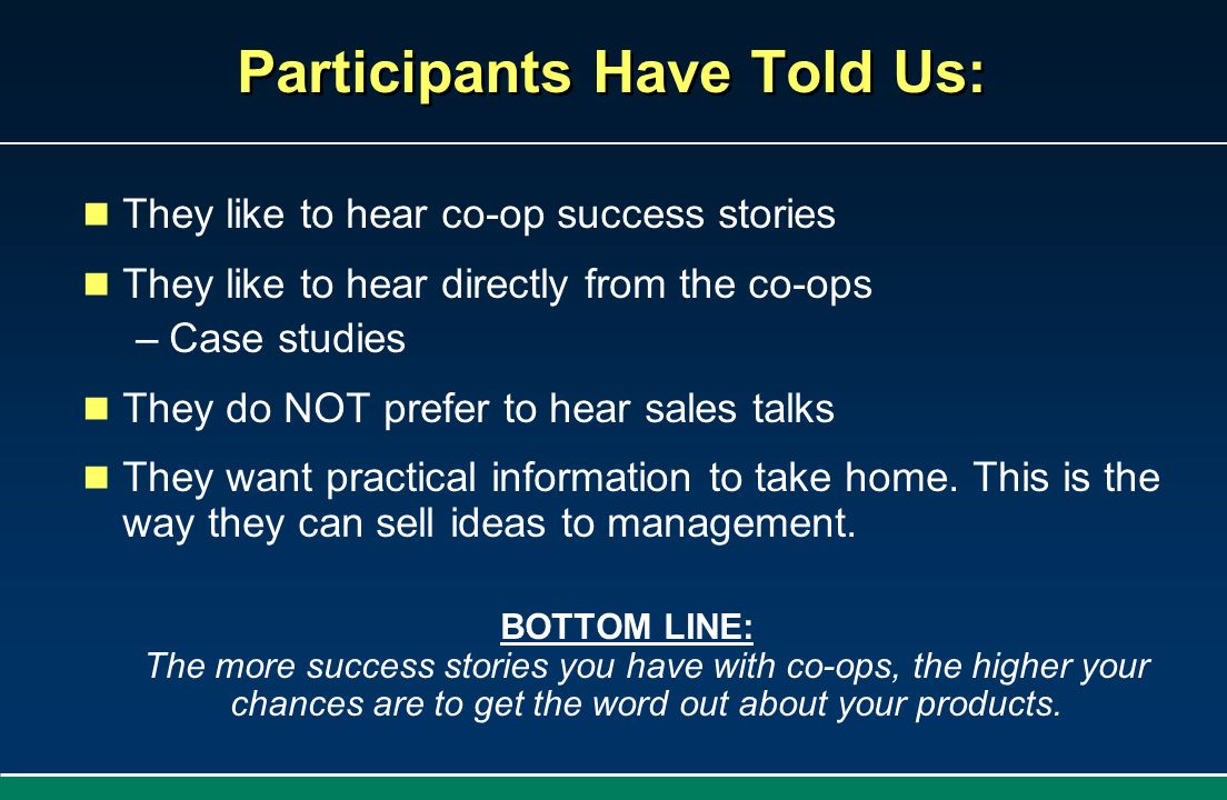 Participants Have Told Us: They like to hear co-op success stories They like to hear directly from the co-ops –Case studies They do NOT prefer to hear