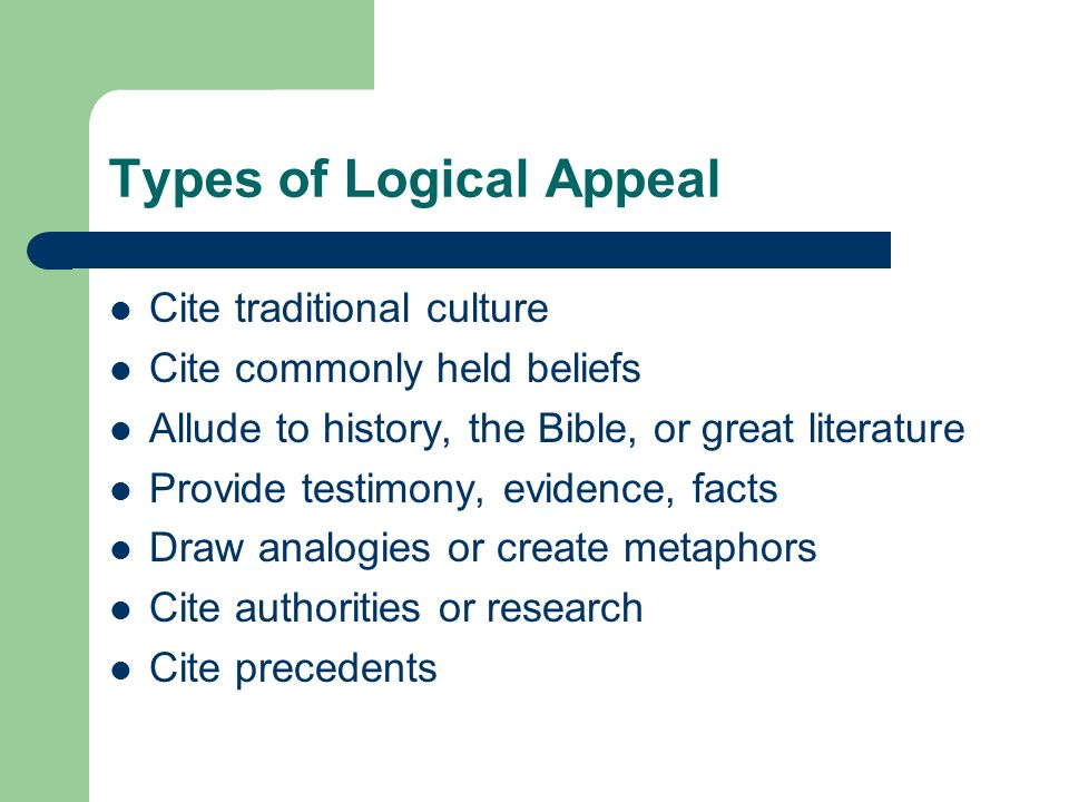 Types of Logical Appeal Cite traditional culture Cite commonly held beliefs Allude to history, the Bible, or great literature Provide testimony, evide