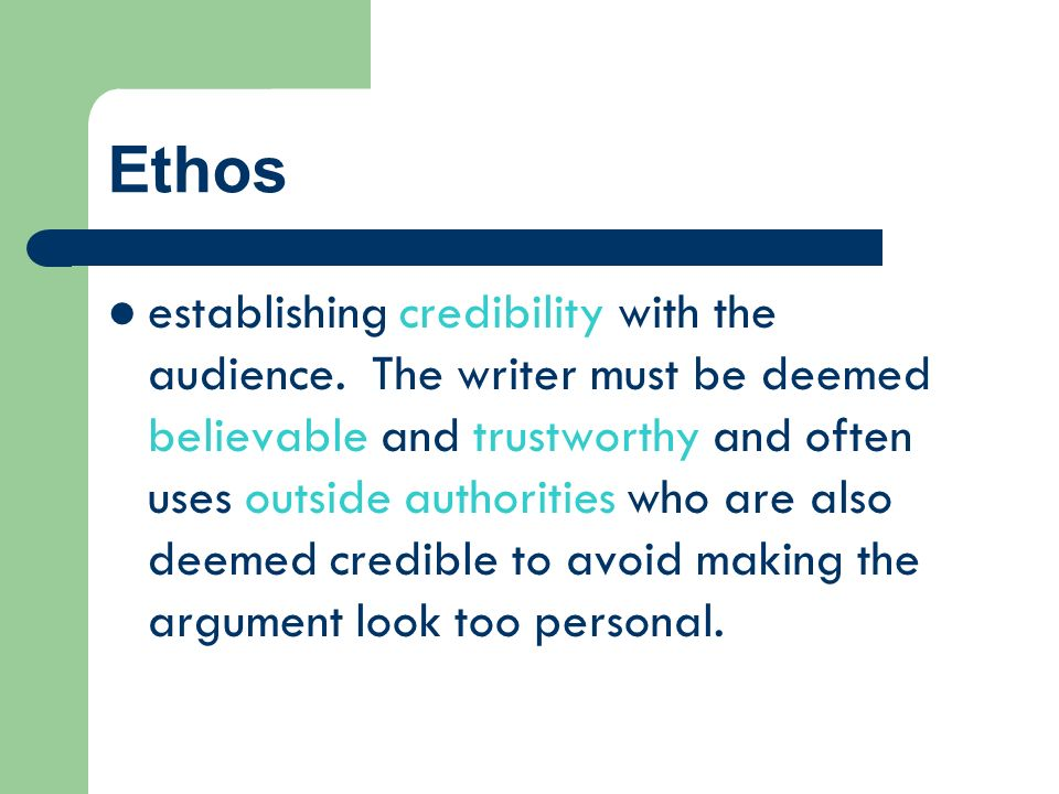 Ethos establishing credibility with the audience. The writer must be deemed believable and trustworthy and often uses outside authorities who are also