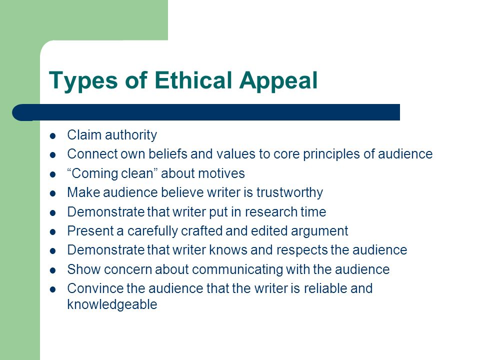 Types of Ethical Appeal Claim authority Connect own beliefs and values to core principles of audience Coming clean about motives Make audience believe