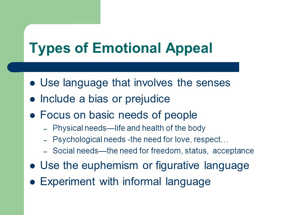 Types of Emotional Appeal Use language that involves the senses Include a bias or prejudice Focus on basic needs of people – Physical needslife and he