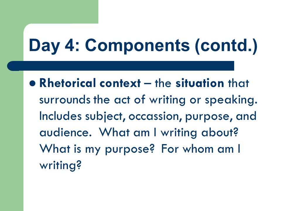 Day 4: Components (contd.) Rhetorical context – the situation that surrounds the act of writing or speaking. Includes subject, occassion, purpose, and
