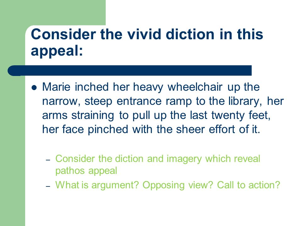 Consider the vivid diction in this appeal: Marie inched her heavy wheelchair up the narrow, steep entrance ramp to the library, her arms straining to