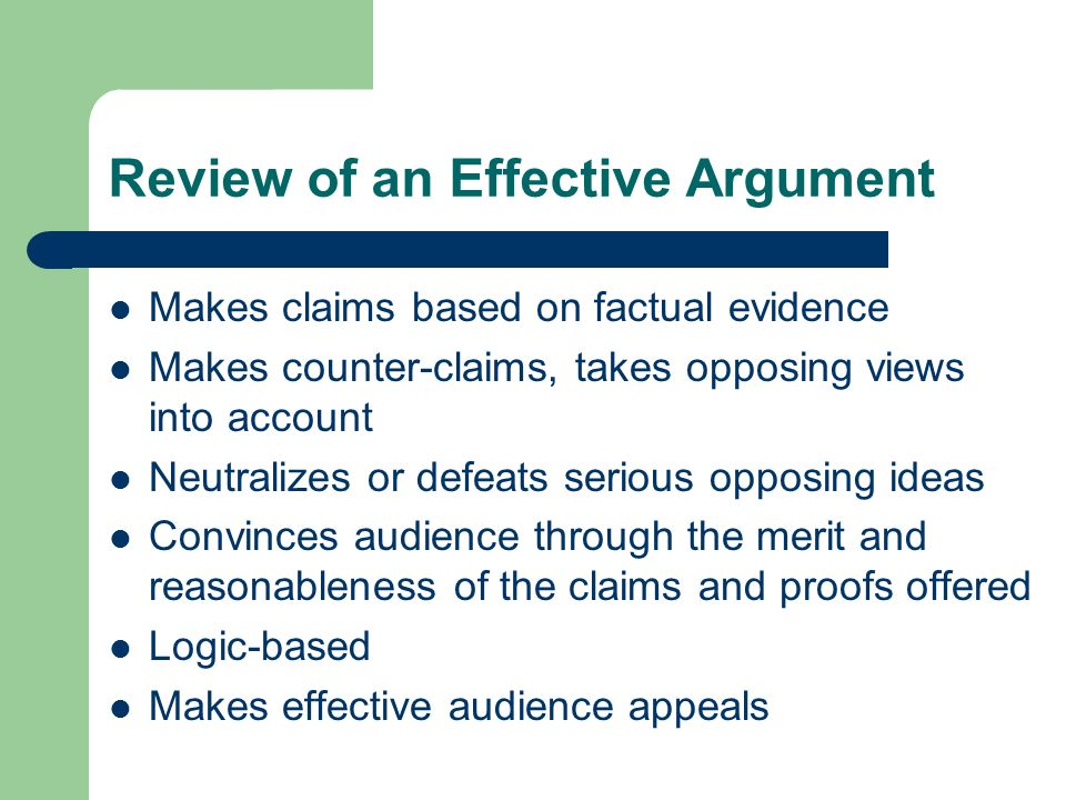 Review of an Effective Argument Makes claims based on factual evidence Makes counter-claims, takes opposing views into account Neutralizes or defeats
