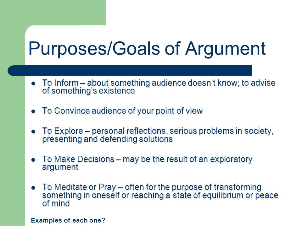 Purposes/Goals of Argument To Inform – about something audience doesnt know; to advise of somethings existence To Inform – about something audience do