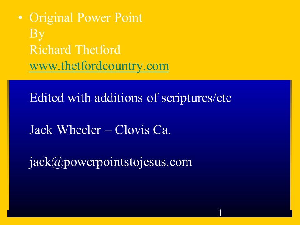 1 Original Power Point By Richard Thetford www.thetfordcountry.com Edited with additions of scriptures/etc Jack Wheeler – Clovis Ca. jack@powerpointst