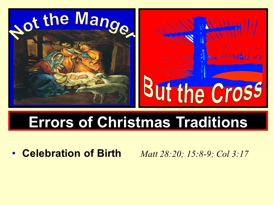 Errors of Christmas Traditions Celebration of Birth Matt 28:20; 15:8-9; Col 3:17