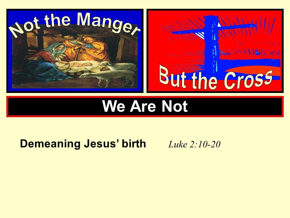 We Are Not Demeaning Jesus birth L uke 2:10-20