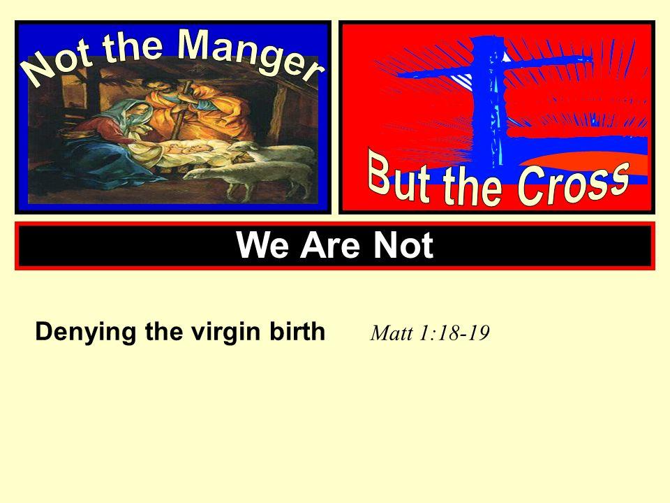 We Are Not Denying the virgin birth M att 1:18-19