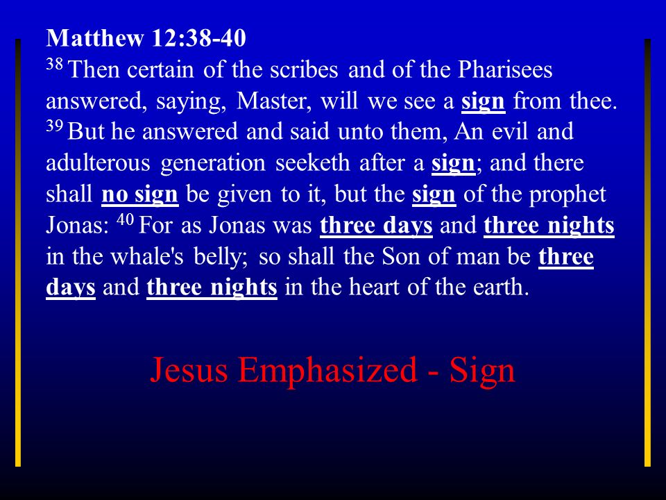 Matthew 12:38-40 38 Then certain of the scribes and of the Pharisees answered, saying, Master, will we see a sign from thee. 39 But he answered and sa
