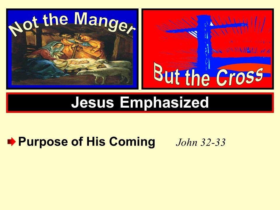 Jesus Emphasized Purpose of His Coming J ohn 32-33