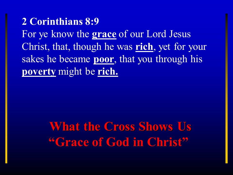 2 Corinthians 8:9 For ye know the grace of our Lord Jesus Christ, that, though he was rich, yet for your sakes he became poor, that you through his po