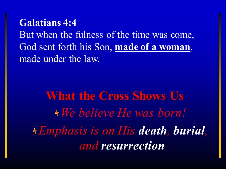 Galatians 4:4 But when the fulness of the time was come, God sent forth his Son, made of a woman, made under the law. We believe He was born! Emphasis