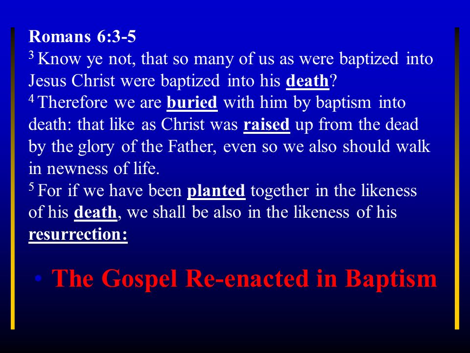 The Gospel Re-enacted in Baptism Romans 6:3-5 3 Know ye not, that so many of us as were baptized into Jesus Christ were baptized into his death? 4 The