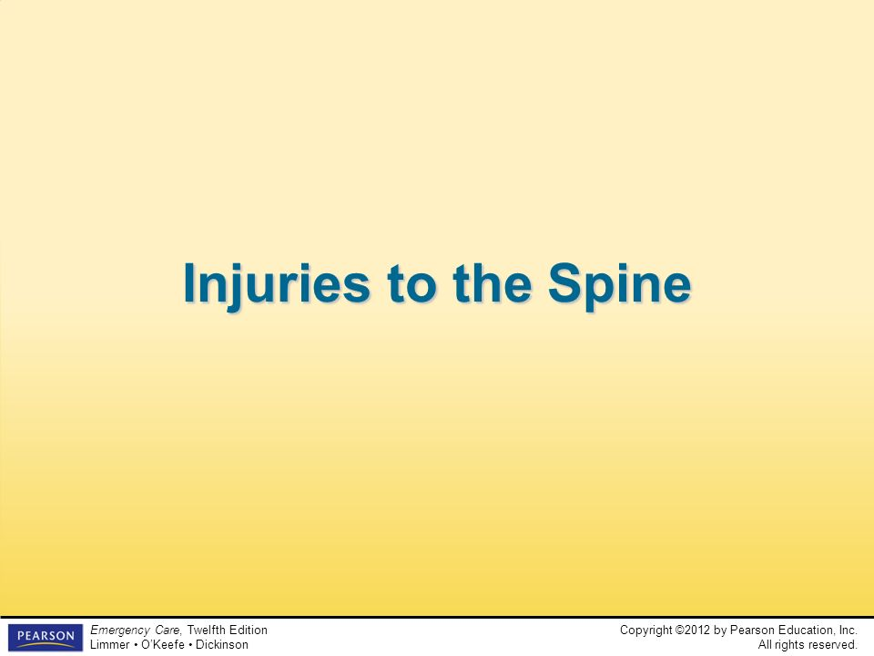 Copyright ©2012 by Pearson Education, Inc. All rights reserved. Emergency Care, Twelfth Edition Limmer OKeefe Dickinson Injuries to the Spine