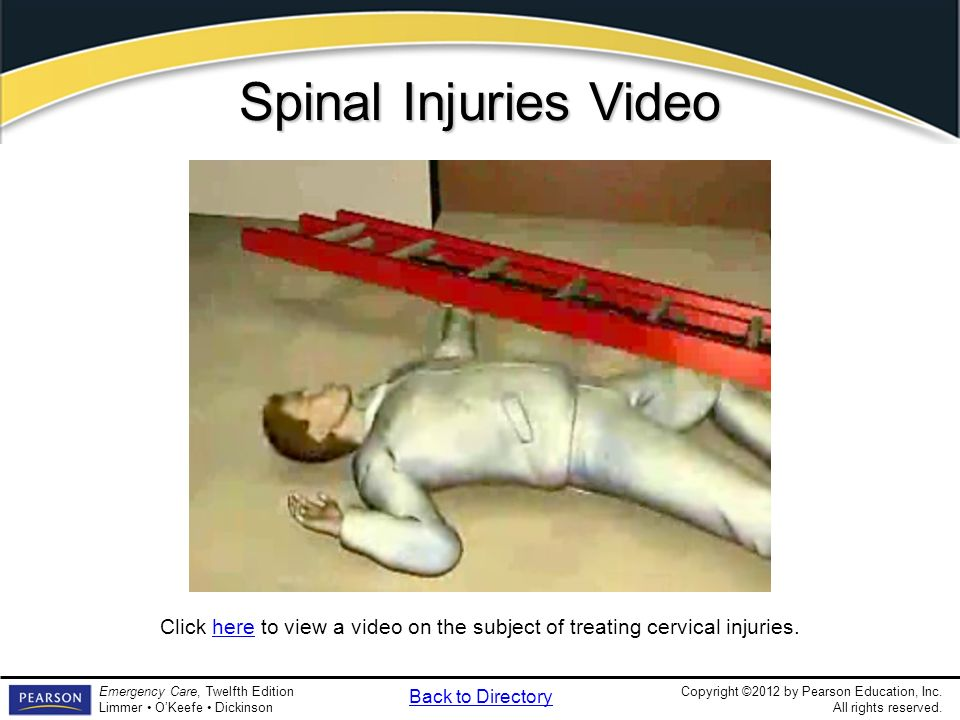 Copyright ©2012 by Pearson Education, Inc. All rights reserved. Emergency Care, Twelfth Edition Limmer OKeefe Dickinson Spinal Injuries Video Click he