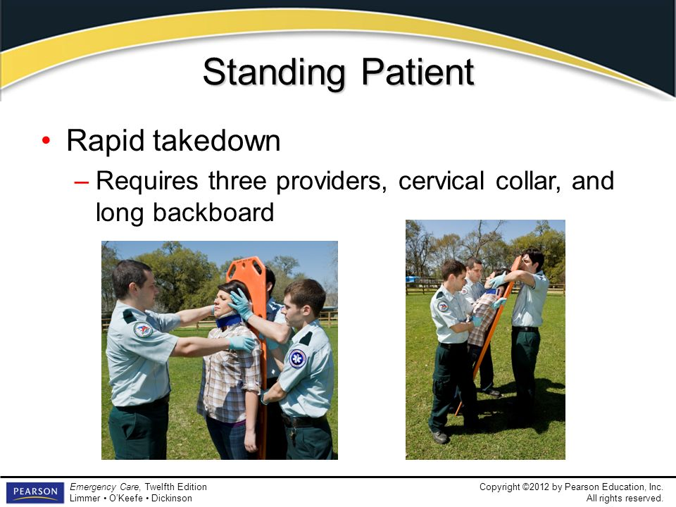 Copyright ©2012 by Pearson Education, Inc. All rights reserved. Emergency Care, Twelfth Edition Limmer OKeefe Dickinson Standing Patient Rapid takedow
