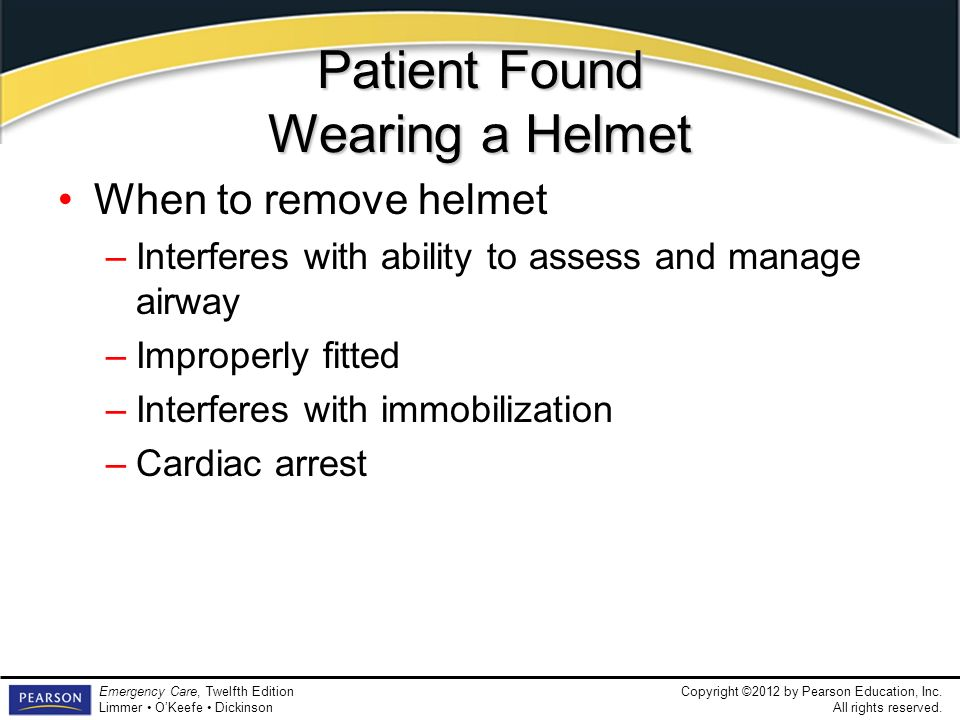 Copyright ©2012 by Pearson Education, Inc. All rights reserved. Emergency Care, Twelfth Edition Limmer OKeefe Dickinson Patient Found Wearing a Helmet