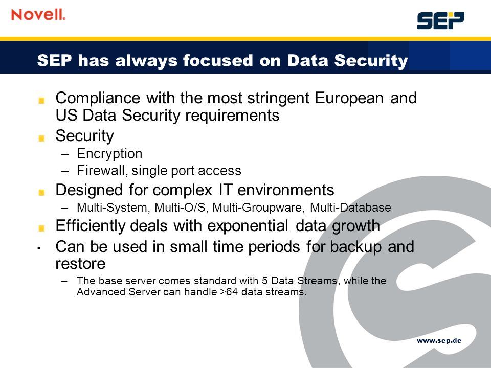 SEP has always focused on Data Security Compliance with the most stringent European and US Data Security requirements Security –Encryption –Firewall, single port access Designed for complex IT environments –Multi-System, Multi-O/S, Multi-Groupware, Multi-Database Efficiently deals with exponential data growth Can be used in small time periods for backup and restore –The base server comes standard with 5 Data Streams, while the Advanced Server can handle >64 data streams.